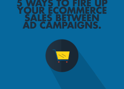 5 Ways To Fire Up Your eCommerce Sales Between Ad Campaigns.